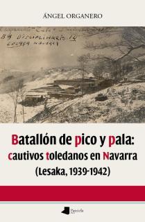 Batallón de pico y pala: cautivos toledanos en Navarra (Lesaka 1939-1942)